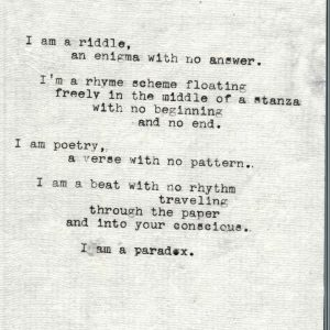I am a riddle an enigma with no answer. I am a rhyme scheme floating freely in the middle of a stanza with no beginning and no end. I am poetry, a verse with no pattern. I am a beat with no rhythm traveling through the paper and into your conscious. I am a paradox.